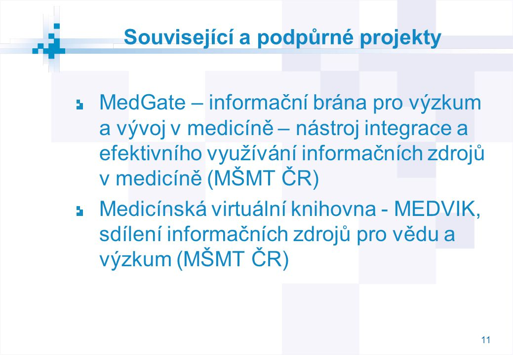 11 Související a podpůrné projekty MedGate – informační brána pro výzkum a vývoj v medicíně – nástroj integrace a efektivního využívání informačních zdrojů v medicíně (MŠMT ČR) Medicínská virtuální knihovna - MEDVIK, sdílení informačních zdrojů pro vědu a výzkum (MŠMT ČR)
