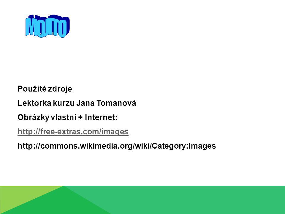 Použité zdroje Lektorka kurzu Jana Tomanová Obrázky vlastní + Internet: http://free-extras.com/images http://commons.wikimedia.org/wiki/Category:Image