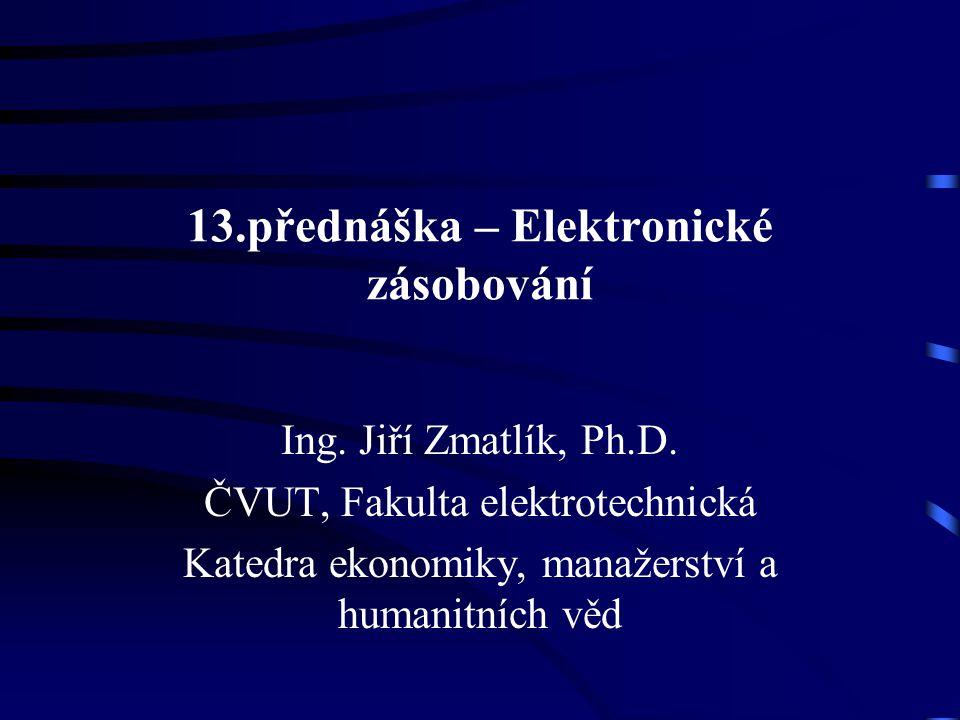 13.přednáška – Elektronické zásobování Ing. Jiří Zmatlík, Ph.D. ČVUT, Fakulta elektrotechnická Katedra ekonomiky, manažerství a humanitních věd