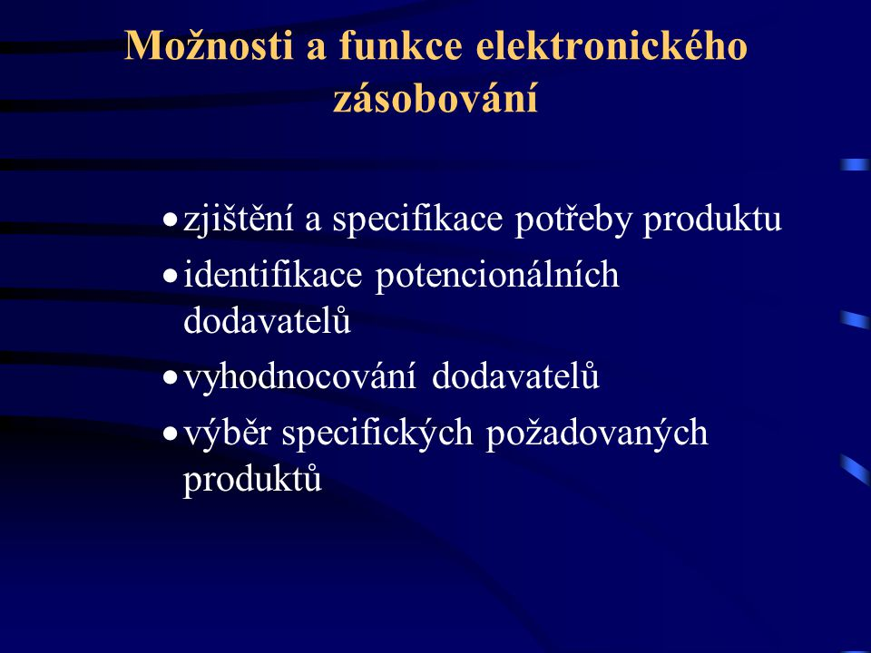 Možnosti a funkce elektronického zásobování  zjištění a specifikace potřeby produktu  identifikace potencionálních dodavatelů  vyhodnocování dodavatelů  výběr specifických požadovaných produktů