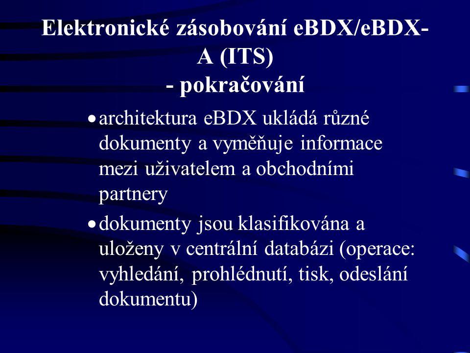 Elektronické zásobování eBDX/eBDX- A (ITS) - pokračování  architektura eBDX ukládá různé dokumenty a vyměňuje informace mezi uživatelem a obchodními partnery  dokumenty jsou klasifikována a uloženy v centrální databázi (operace: vyhledání, prohlédnutí, tisk, odeslání dokumentu)
