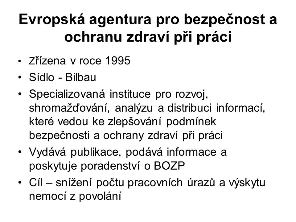 Evropská agentura pro bezpečnost a ochranu zdraví při práci Z řízena v roce 1995 Sídlo - Bilbau Specializovaná instituce pro rozvoj, shromažďování, analýzu a distribuci informací, které vedou ke zlepšování podmínek bezpečnosti a ochrany zdraví při práci Vydává publikace, podává informace a poskytuje poradenství o BOZP Cíl – snížení počtu pracovních úrazů a výskytu nemocí z povolání