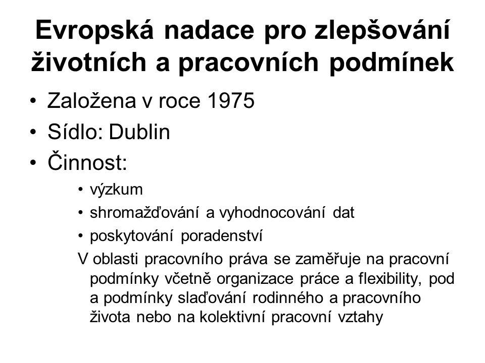 Evropská nadace pro zlepšování životních a pracovních podmínek Založena v roce 1975 Sídlo: Dublin Činnost: výzkum shromažďování a vyhodnocování dat poskytování poradenství V oblasti pracovního práva se zaměřuje na pracovní podmínky včetně organizace práce a flexibility, pod a podmínky slaďování rodinného a pracovního života nebo na kolektivní pracovní vztahy