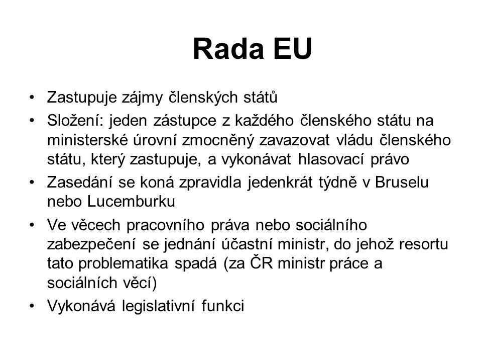 Rada EU Zastupuje zájmy členských států Složení: jeden zástupce z každého členského státu na ministerské úrovní zmocněný zavazovat vládu členského státu, který zastupuje, a vykonávat hlasovací právo Zasedání se koná zpravidla jedenkrát týdně v Bruselu nebo Lucemburku Ve věcech pracovního práva nebo sociálního zabezpečení se jednání účastní ministr, do jehož resortu tato problematika spadá (za ČR ministr práce a sociálních věcí) Vykonává legislativní funkci