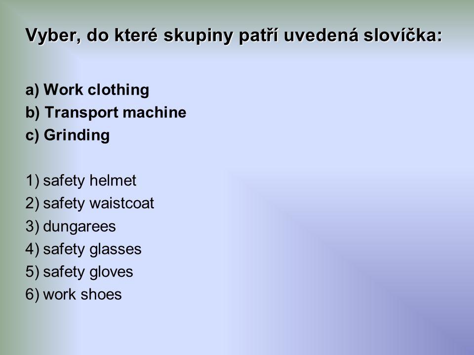 Vyber, do které skupiny patří uvedená slovíčka: a) Work clothing b) Transport machine c) Grinding 1)safety helmet 2)safety waistcoat 3)dungarees 4)safety glasses 5)safety gloves 6)work shoes