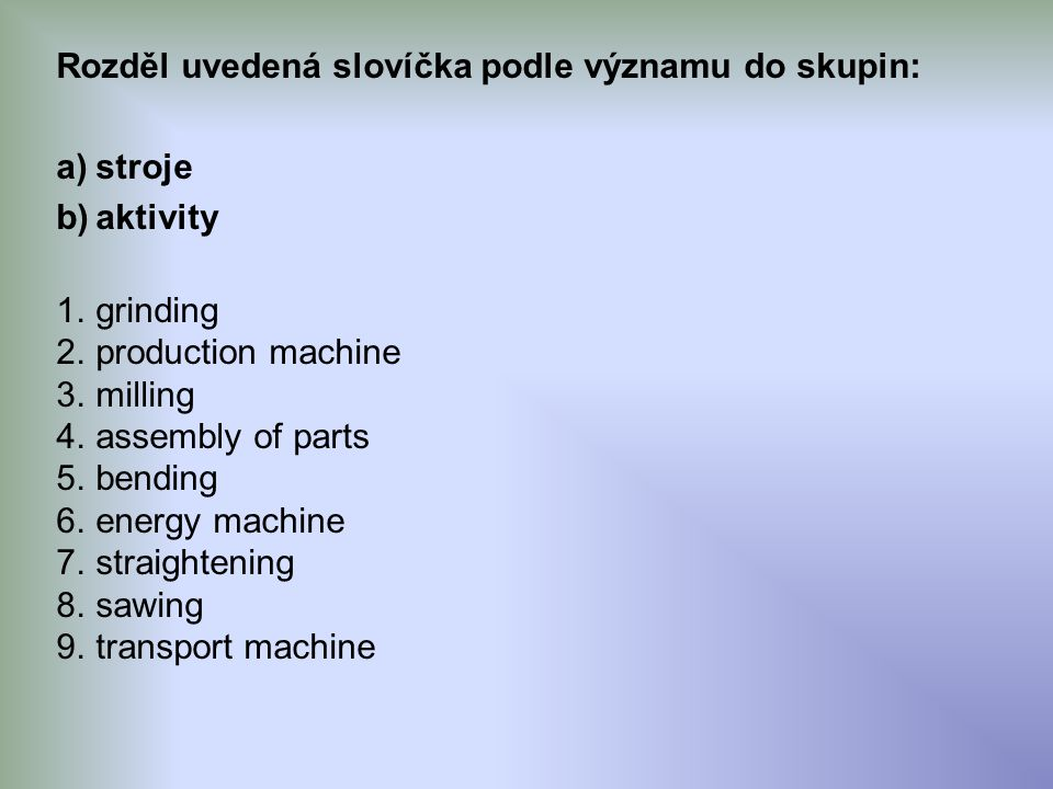 Rozděl uvedená slovíčka podle významu do skupin: a)stroje b)aktivity 1.grinding 2.production machine 3.milling 4.assembly of parts 5.bending 6.energy machine 7.straightening 8.sawing 9.transport machine