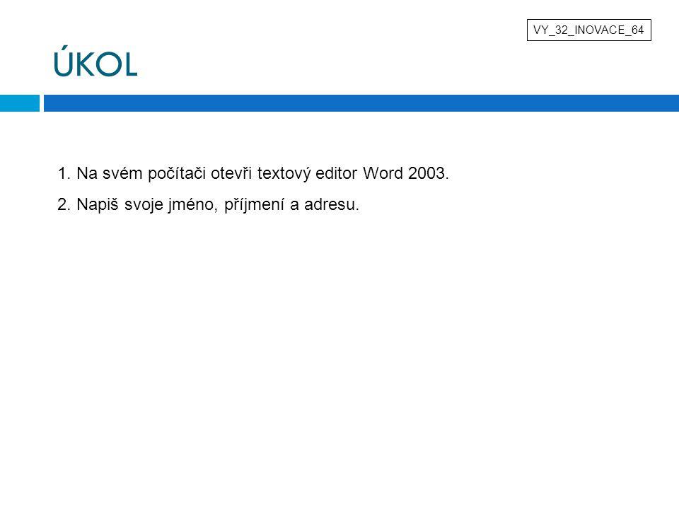 ÚKOL VY_32_INOVACE_64 1. Na svém počítači otevři textový editor Word 2003. 2. Napiš svoje jméno, příjmení a adresu.