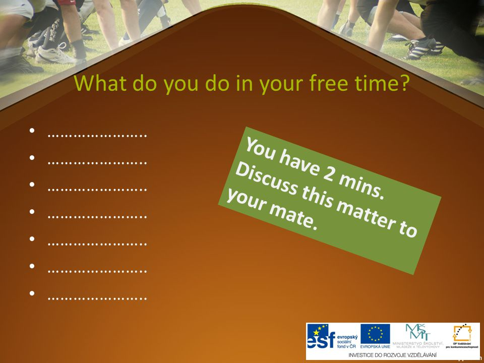 What do you do in your free time? ………………….. You have 2 mins. Discuss this matter to your mate.