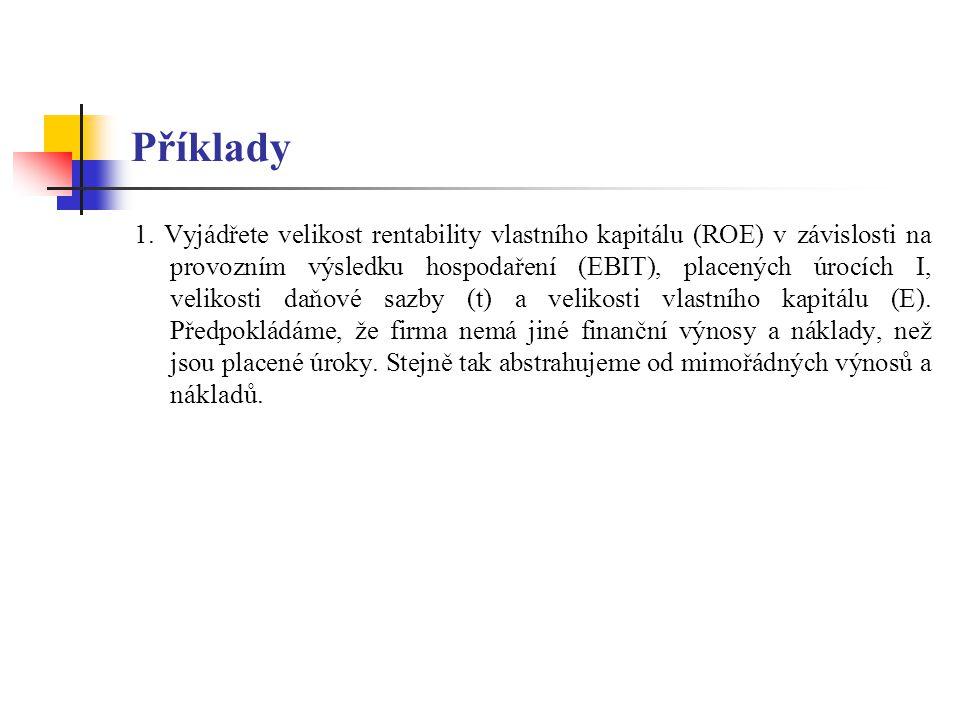Příklady 1. Vyjádřete velikost rentability vlastního kapitálu (ROE) v závislosti na provozním výsledku hospodaření (EBIT), placených úrocích I, veliko