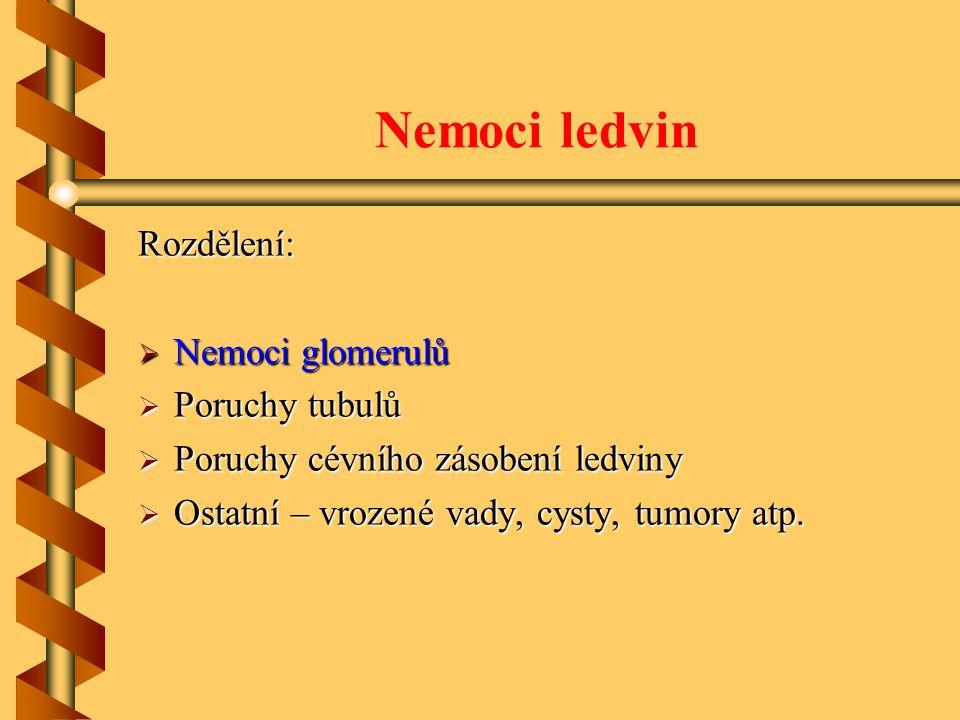 Nemoci ledvin Rozdělení:  Nemoci glomerulů  Poruchy tubulů  Poruchy cévního zásobení ledviny  Ostatní – vrozené vady, cysty, tumory atp.