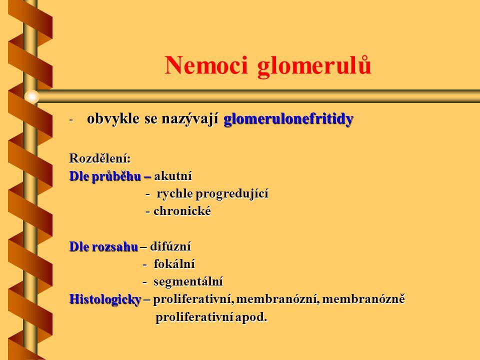 Nemoci glomerulů - obvykle se nazývají glomerulonefritidy Rozdělení: Dle průběhu – akutní - rychle progredující - rychle progredující - chronické - chronické Dle rozsahu – difúzní - fokální - fokální - segmentální - segmentální Histologicky – proliferativní, membranózní, membranózně proliferativní apod.