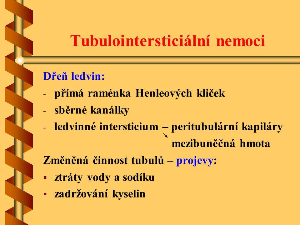 Tubulointersticiální nemoci Dřeň ledvin: - - přímá raménka Henleových kliček - - sběrné kanálky - - ledvinné intersticium – peritubulární kapiláry mezibuněčná hmota Změněná činnost tubulů – projevy:   ztráty vody a sodíku   zadržování kyselin