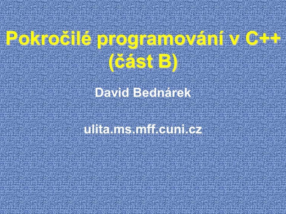 Pokročilé programování v C++ (část B) David Bednárek ulita.ms.mff.cuni.cz