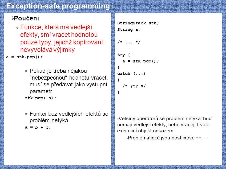 Exception-safe programming  Poučení  Funkce, která má vedlejší efekty, smí vracet hodnotou pouze typy, jejichž kopírování nevyvolává výjimky a = stk.pop();  Pokud je třeba nějakou nebezpečnou hodnotu vracet, musí se předávat jako výstupní parametr stk.pop( a);  Funkcí bez vedlejších efektů se problém netýká a = b + c; StringStack stk; String a; /*...