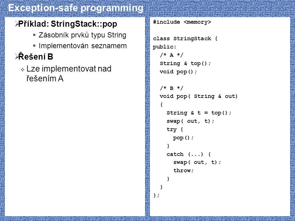 Exception-safe programming  Příklad: StringStack::pop  Zásobník prvků typu String  Implementován seznamem  Řešení B  Lze implementovat nad řešením A #include class StringStack { public: /* A */ String & top(); void pop(); /* B */ void pop( String & out) { String & t = top(); swap( out, t); try { pop(); } catch (...) { swap( out, t); throw; } };