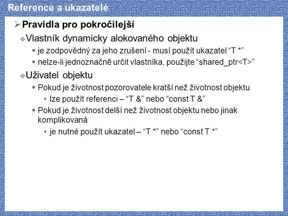 Reference a ukazatelé  Pravidla pro pokročilejší  Vlastník dynamicky alokovaného objektu  je zodpovědný za jeho zrušení - musí použít ukazatel T *  nelze-li jednoznačně určit vlastníka, použijte shared_ptr  Uživatel objektu  Pokud je životnost pozorovatele kratší než životnost objektu lze použít referenci – T & nebo const T &  Pokud je životnost delší než životnost objektu nebo jinak komplikovaná je nutné použít ukazatel – T * nebo const T *