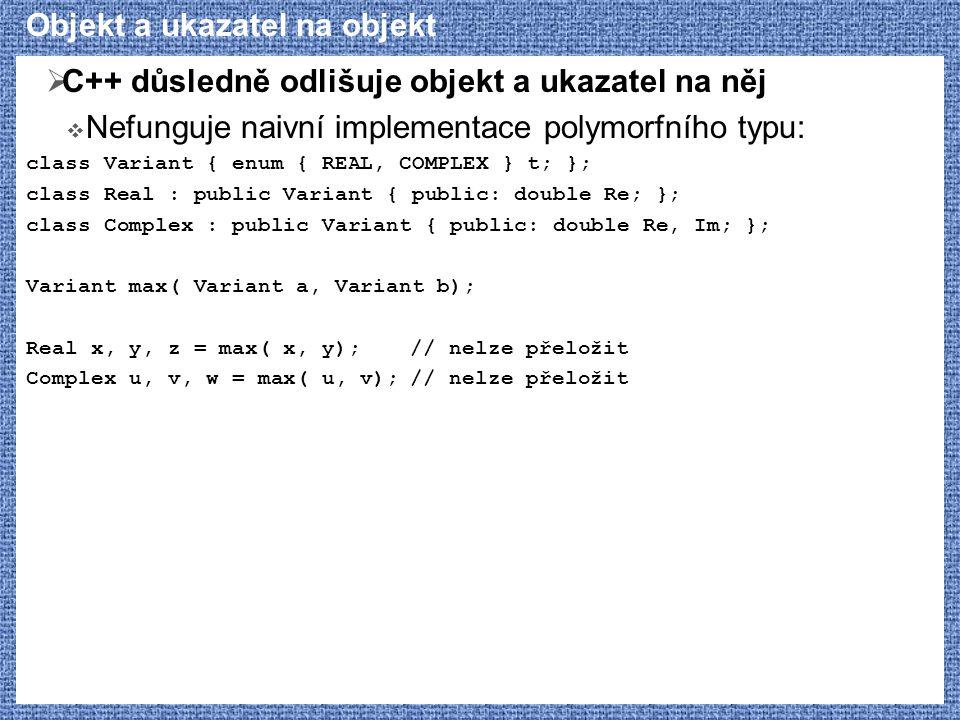 Objekt a ukazatel na objekt  C++ důsledně odlišuje objekt a ukazatel na něj  Nefunguje naivní implementace polymorfního typu: class Variant { enum { REAL, COMPLEX } t; }; class Real : public Variant { public: double Re; }; class Complex : public Variant { public: double Re, Im; }; Variant max( Variant a, Variant b); Real x, y, z = max( x, y);// nelze přeložit Complex u, v, w = max( u, v);// nelze přeložit