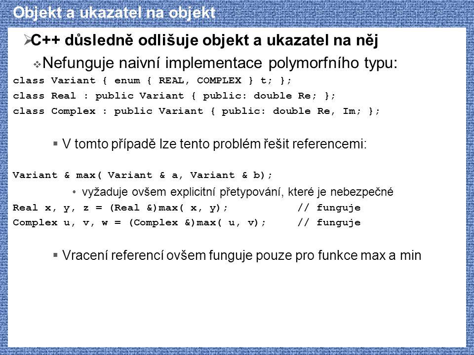 Objekt a ukazatel na objekt  C++ důsledně odlišuje objekt a ukazatel na něj  Nefunguje naivní implementace polymorfního typu: class Variant { enum { REAL, COMPLEX } t; }; class Real : public Variant { public: double Re; }; class Complex : public Variant { public: double Re, Im; };  V tomto případě lze tento problém řešit referencemi: Variant & max( Variant & a, Variant & b); vyžaduje ovšem explicitní přetypování, které je nebezpečné Real x, y, z = (Real &)max( x, y);// funguje Complex u, v, w = (Complex &)max( u, v);// funguje  Vracení referencí ovšem funguje pouze pro funkce max a min