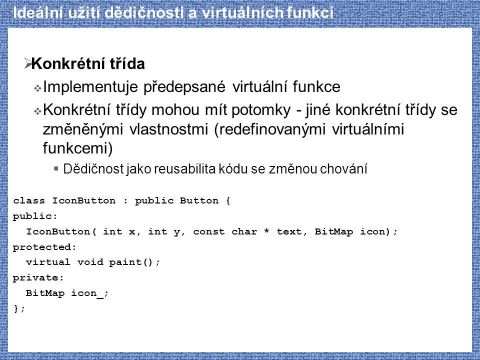 Ideální užití dědičnosti a virtuálních funkcí  Konkrétní třída  Implementuje předepsané virtuální funkce  Konkrétní třídy mohou mít potomky - jiné konkrétní třídy se změněnými vlastnostmi (redefinovanými virtuálními funkcemi)  Dědičnost jako reusabilita kódu se změnou chování class IconButton : public Button { public: IconButton( int x, int y, const char * text, BitMap icon); protected: virtual void paint(); private: BitMap icon_; };