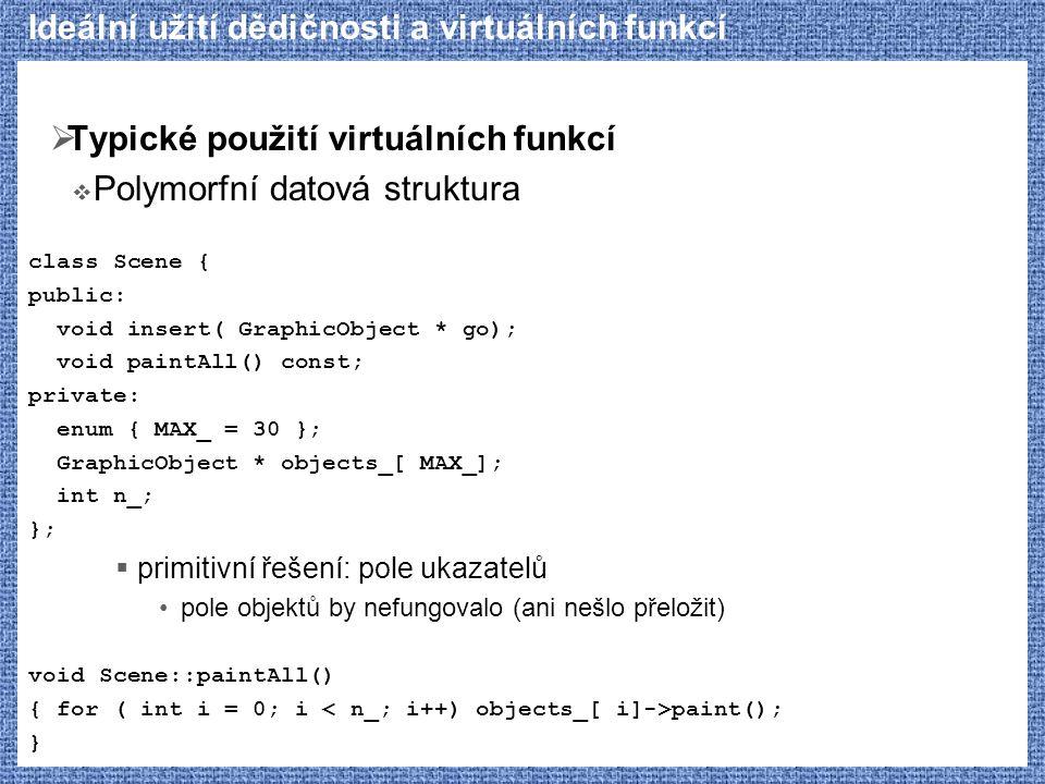 Ideální užití dědičnosti a virtuálních funkcí  Typické použití virtuálních funkcí  Polymorfní datová struktura class Scene { public: void insert( GraphicObject * go); void paintAll() const; private: enum { MAX_ = 30 }; GraphicObject * objects_[ MAX_]; int n_; };  primitivní řešení: pole ukazatelů pole objektů by nefungovalo (ani nešlo přeložit) void Scene::paintAll() { for ( int i = 0; i paint(); }