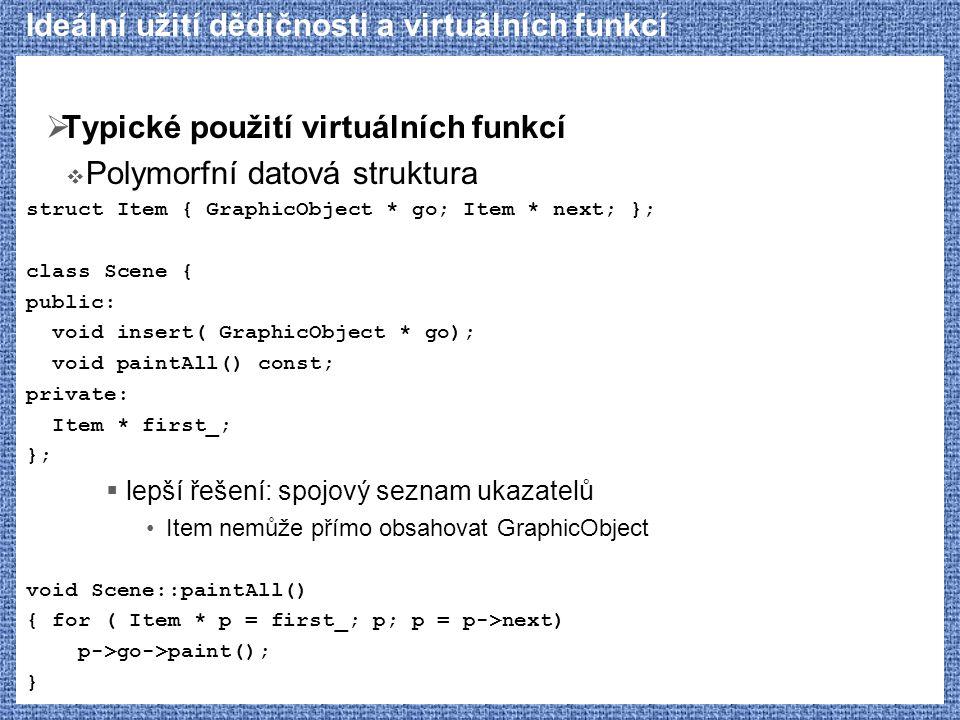 Ideální užití dědičnosti a virtuálních funkcí  Typické použití virtuálních funkcí  Polymorfní datová struktura struct Item { GraphicObject * go; Item * next; }; class Scene { public: void insert( GraphicObject * go); void paintAll() const; private: Item * first_; };  lepší řešení: spojový seznam ukazatelů Item nemůže přímo obsahovat GraphicObject void Scene::paintAll() { for ( Item * p = first_; p; p = p->next) p->go->paint(); }