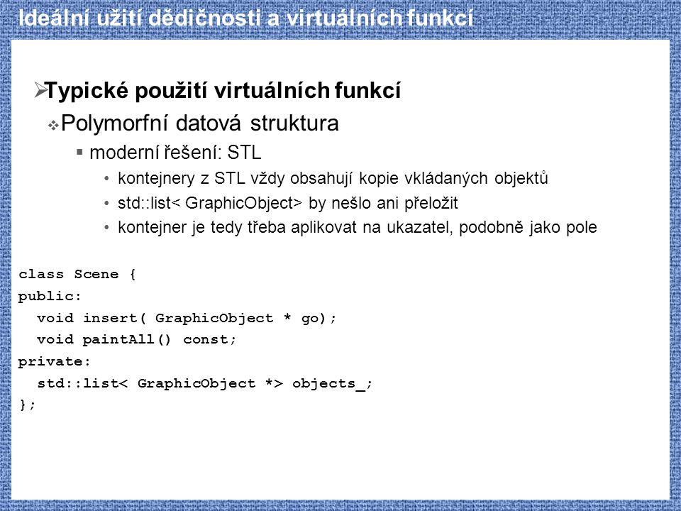 Ideální užití dědičnosti a virtuálních funkcí  Typické použití virtuálních funkcí  Polymorfní datová struktura  moderní řešení: STL kontejnery z STL vždy obsahují kopie vkládaných objektů std::list by nešlo ani přeložit kontejner je tedy třeba aplikovat na ukazatel, podobně jako pole class Scene { public: void insert( GraphicObject * go); void paintAll() const; private: std::list objects_; };
