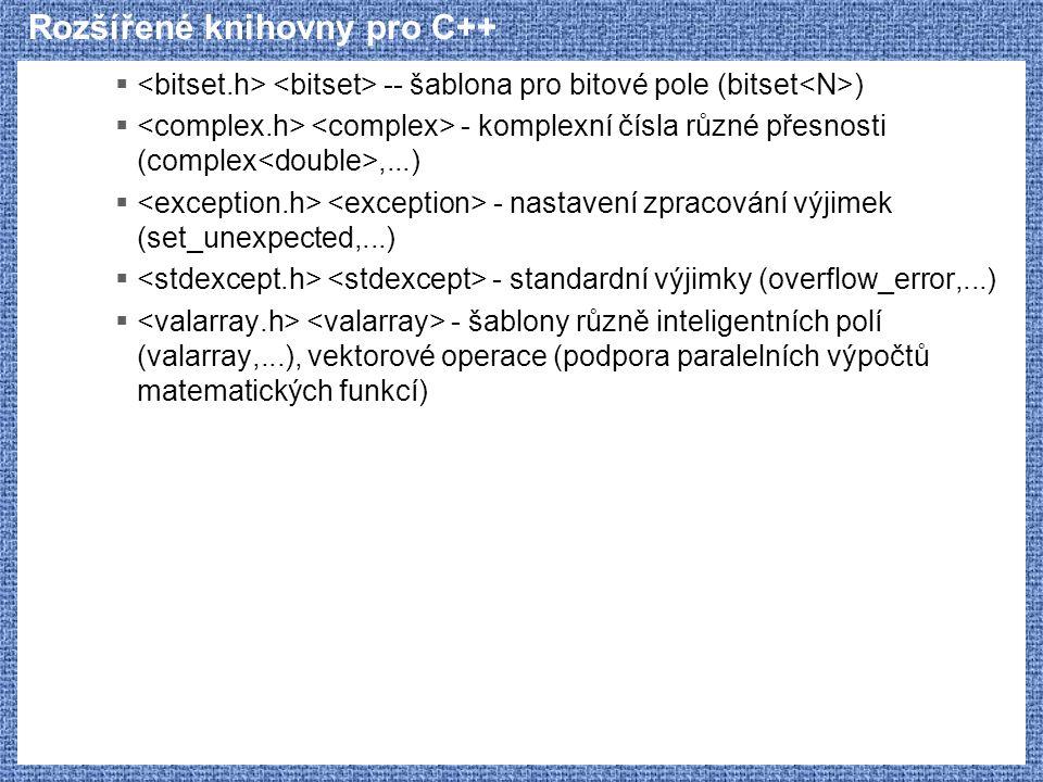 Rozšířené knihovny pro C++  -- šablona pro bitové pole (bitset )  - komplexní čísla různé přesnosti (complex,...)  - nastavení zpracování výjimek (set_unexpected,...)  - standardní výjimky (overflow_error,...)  - šablony různě inteligentních polí (valarray,...), vektorové operace (podpora paralelních výpočtů matematických funkcí)
