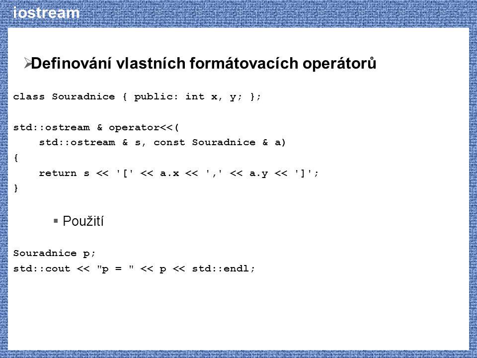 iostream  Definování vlastních formátovacích operátorů class Souradnice { public: int x, y; }; std::ostream & operator<<( std::ostream & s, const Souradnice & a) { return s << [ << a.x << , << a.y << ] ; }  Použití Souradnice p; std::cout << p = << p << std::endl;
