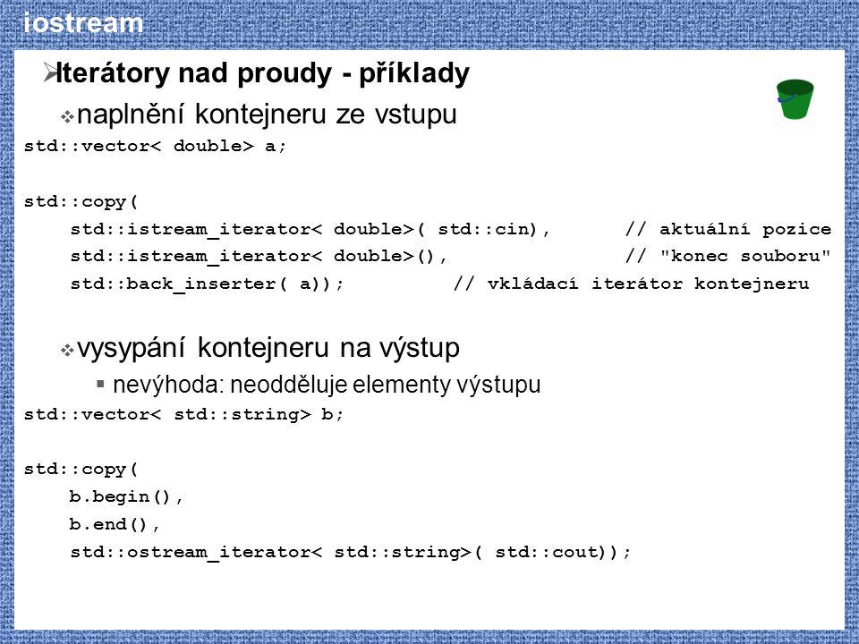 iostream  Iterátory nad proudy - příklady  naplnění kontejneru ze vstupu std::vector a; std::copy( std::istream_iterator ( std::cin),// aktuální pozice std::istream_iterator (),// konec souboru std::back_inserter( a));// vkládací iterátor kontejneru  vysypání kontejneru na výstup  nevýhoda: neodděluje elementy výstupu std::vector b; std::copy( b.begin(), b.end(), std::ostream_iterator ( std::cout));