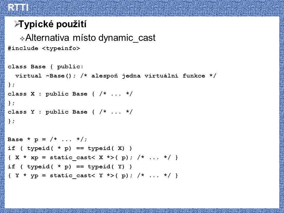 RTTI  Typické použití  Alternativa místo dynamic_cast #include class Base { public: virtual ~Base(); /* alespoň jedna virtuální funkce */ }; class X : public Base { /*...