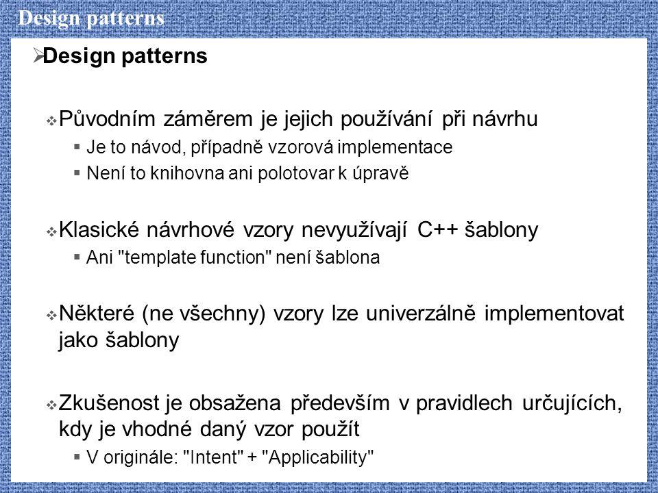 Design patterns  Design patterns  Původním záměrem je jejich používání při návrhu  Je to návod, případně vzorová implementace  Není to knihovna ani polotovar k úpravě  Klasické návrhové vzory nevyužívají C++ šablony  Ani template function není šablona  Některé (ne všechny) vzory lze univerzálně implementovat jako šablony  Zkušenost je obsažena především v pravidlech určujících, kdy je vhodné daný vzor použít  V originále: Intent + Applicability