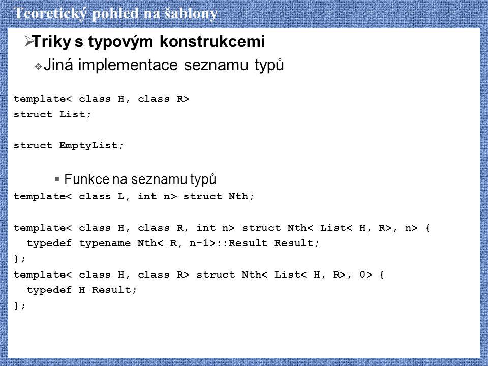 Teoretický pohled na šablony  Triky s typovým konstrukcemi  Jiná implementace seznamu typů template struct List; struct EmptyList;  Funkce na seznamu typů template struct Nth; template struct Nth, n> { typedef typename Nth ::Result Result; }; template struct Nth, 0> { typedef H Result; };
