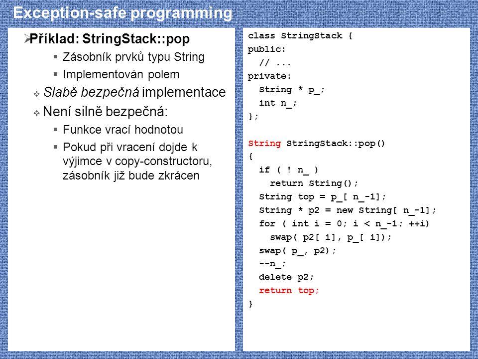 Exception-safe programming  Příklad: StringStack::pop  Zásobník prvků typu String  Implementován polem  Slabě bezpečná implementace  Není silně bezpečná:  Funkce vrací hodnotou  Pokud při vracení dojde k výjimce v copy-constructoru, zásobník již bude zkrácen class StringStack { public: //...