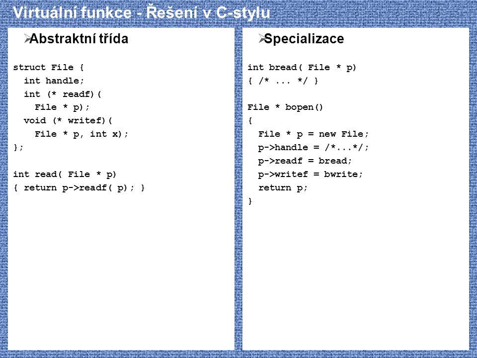 Virtuální funkce - Řešení v C-stylu  Abstraktní třída struct File { int handle; int (* readf)( File * p); void (* writef)( File * p, int x); }; int read( File * p) { return p->readf( p); }  Specializace int bread( File * p) { /*...