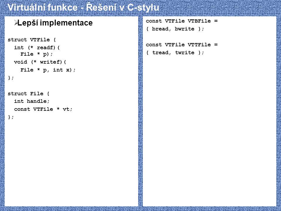 Virtuální funkce - Řešení v C-stylu  Lepší implementace struct VTFile { int (* readf)( File * p); void (* writef)( File * p, int x); }; struct File { int handle; const VTFile * vt; }; const VTFile VTBFile = { bread, bwrite }; const VTFile VTTFile = { tread, twrite };