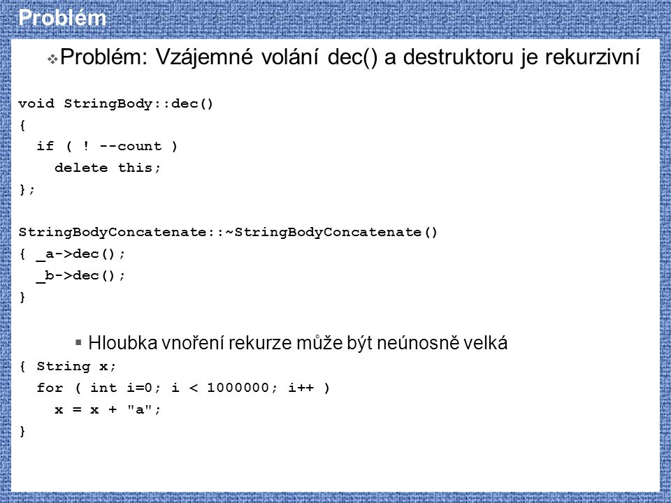Problém  Problém: Vzájemné volání dec() a destruktoru je rekurzivní void StringBody::dec() { if ( .