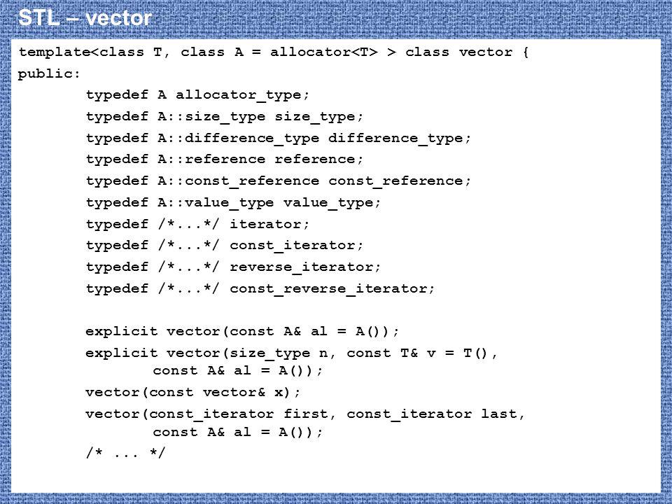 STL – vector template > class vector { public: typedef A allocator_type; typedef A::size_type size_type; typedef A::difference_type difference_type; typedef A::reference reference; typedef A::const_reference const_reference; typedef A::value_type value_type; typedef /*...*/ iterator; typedef /*...*/ const_iterator; typedef /*...*/ reverse_iterator; typedef /*...*/ const_reverse_iterator; explicit vector(const A& al = A()); explicit vector(size_type n, const T& v = T(), const A& al = A()); vector(const vector& x); vector(const_iterator first, const_iterator last, const A& al = A()); /*...