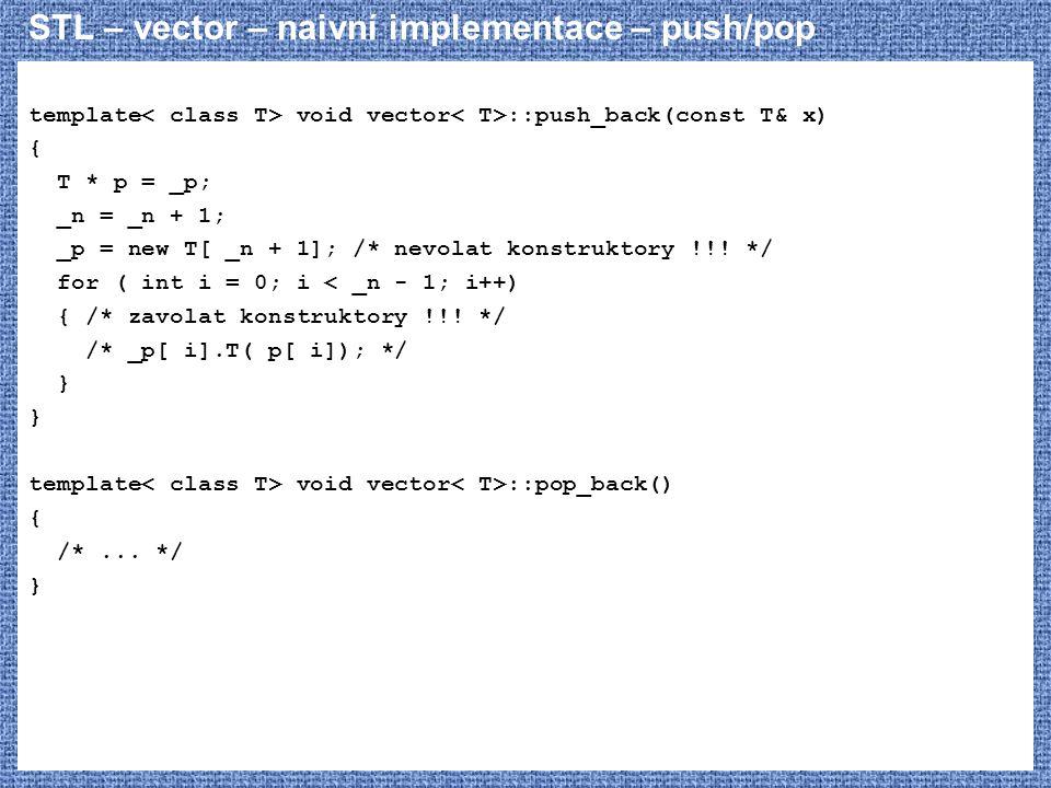 STL – vector – naivní implementace – push/pop template void vector ::push_back(const T& x) { T * p = _p; _n = _n + 1; _p = new T[ _n + 1]; /* nevolat konstruktory !!.