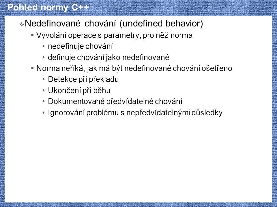 Pohled normy C++  Nedefinované chování (undefined behavior)  Vyvolání operace s parametry, pro něž norma nedefinuje chování definuje chování jako nedefinované  Norma neříká, jak má být nedefinované chování ošetřeno Detekce při překladu Ukončení při běhu Dokumentované předvídatelné chování Ignorování problému s nepředvídatelnými důsledky