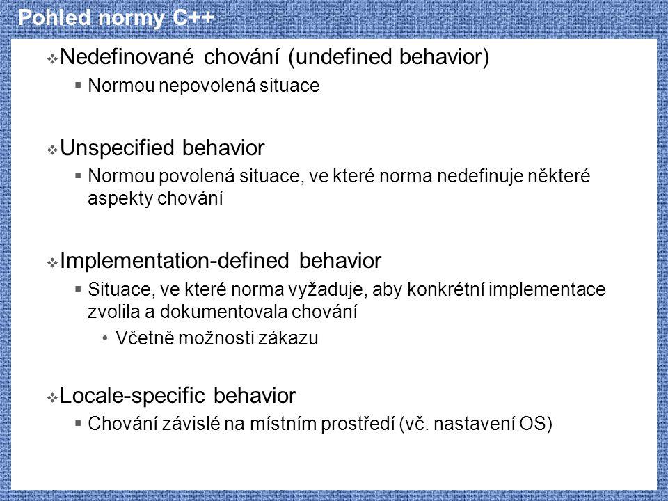 Pohled normy C++  Nedefinované chování (undefined behavior)  Normou nepovolená situace  Unspecified behavior  Normou povolená situace, ve které norma nedefinuje některé aspekty chování  Implementation-defined behavior  Situace, ve které norma vyžaduje, aby konkrétní implementace zvolila a dokumentovala chování Včetně možnosti zákazu  Locale-specific behavior  Chování závislé na místním prostředí (vč.