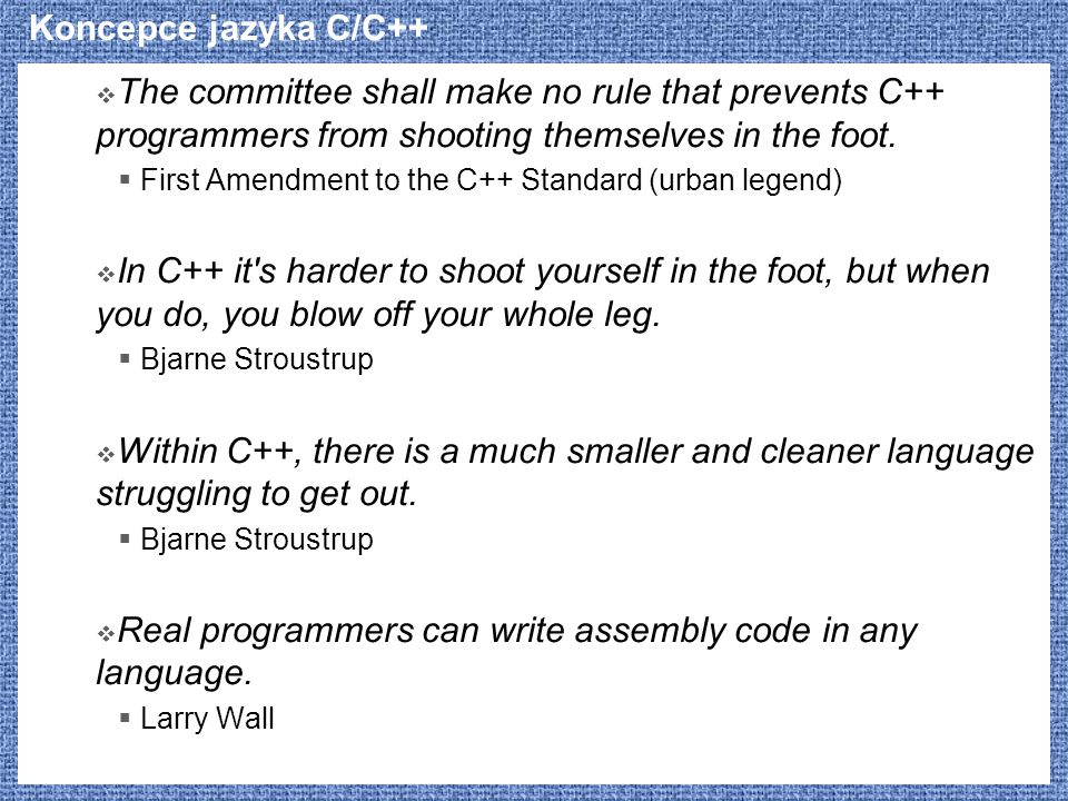 Koncepce jazyka C/C++  The committee shall make no rule that prevents C++ programmers from shooting themselves in the foot.  First Amendment to the