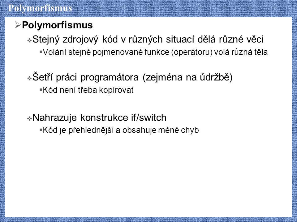 Polymorfismus  Polymorfismus  Stejný zdrojový kód v různých situací dělá různé věci  Volání stejně pojmenované funkce (operátoru) volá různá těla  Šetří práci programátora (zejména na údržbě)  Kód není třeba kopírovat  Nahrazuje konstrukce if/switch  Kód je přehlednější a obsahuje méně chyb