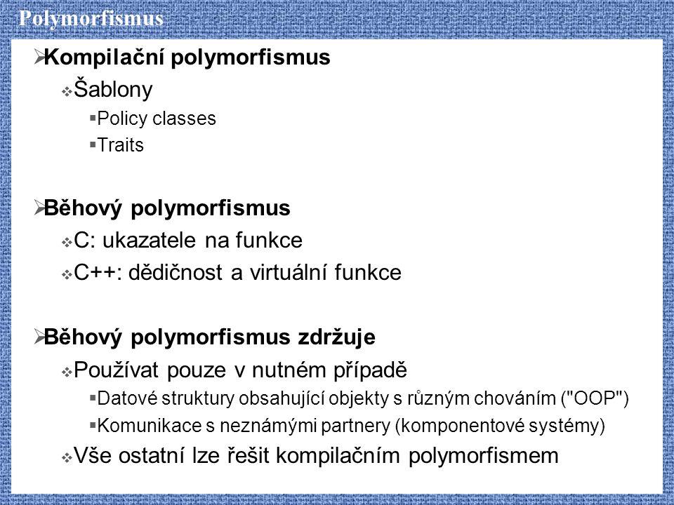 Polymorfismus  Kompilační polymorfismus  Šablony  Policy classes  Traits  Běhový polymorfismus  C: ukazatele na funkce  C++: dědičnost a virtuální funkce  Běhový polymorfismus zdržuje  Používat pouze v nutném případě  Datové struktury obsahující objekty s různým chováním ( OOP )  Komunikace s neznámými partnery (komponentové systémy)  Vše ostatní lze řešit kompilačním polymorfismem