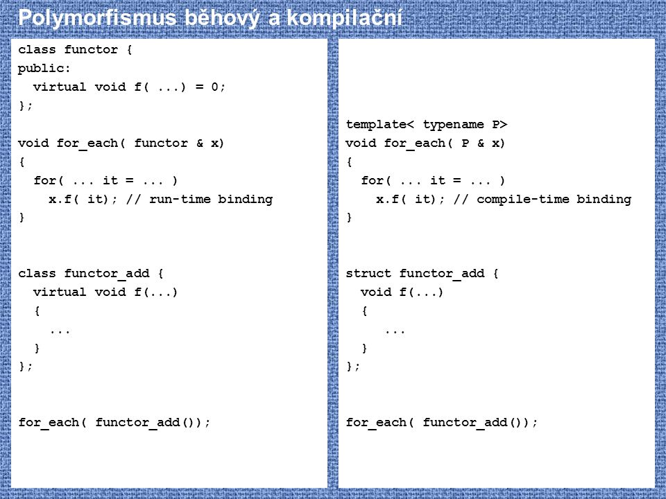 Polymorfismus běhový a kompilační class functor { public: virtual void f(...) = 0; }; void for_each( functor & x) { for(... it =... ) x.f( it); // run