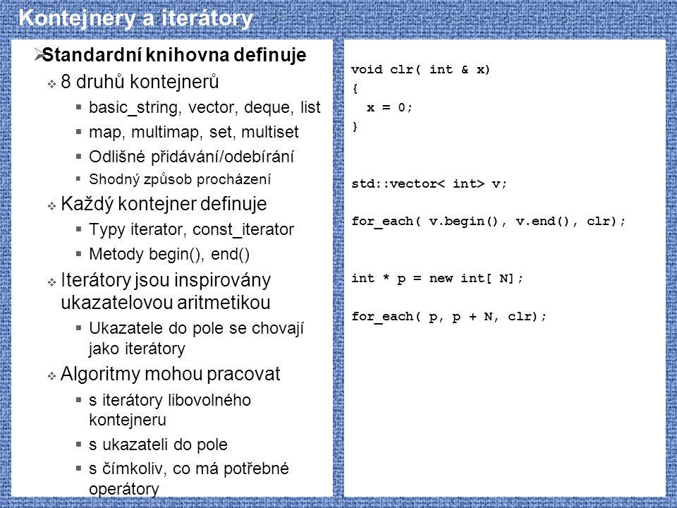 Kontejnery a iterátory  Standardní knihovna definuje  8 druhů kontejnerů  basic_string, vector, deque, list  map, multimap, set, multiset  Odlišné přidávání/odebírání  Shodný způsob procházení  Každý kontejner definuje  Typy iterator, const_iterator  Metody begin(), end()  Iterátory jsou inspirovány ukazatelovou aritmetikou  Ukazatele do pole se chovají jako iterátory  Algoritmy mohou pracovat  s iterátory libovolného kontejneru  s ukazateli do pole  s čímkoliv, co má potřebné operátory void clr( int & x) { x = 0; } std::vector v; for_each( v.begin(), v.end(), clr); int * p = new int[ N]; for_each( p, p + N, clr);