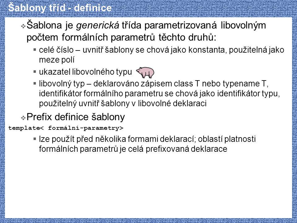 Šablony tříd - definice  Šablona je generická třída parametrizovaná libovolným počtem formálních parametrů těchto druhů:  celé číslo – uvnitř šablony se chová jako konstanta, použitelná jako meze polí  ukazatel libovolného typu  libovolný typ – deklarováno zápisem class T nebo typename T, identifikátor formálního parametru se chová jako identifikátor typu, použitelný uvnitř šablony v libovolné deklaraci  Prefix definice šablony template  lze použít před několika formami deklarací; oblastí platnosti formálních parametrů je celá prefixovaná deklarace