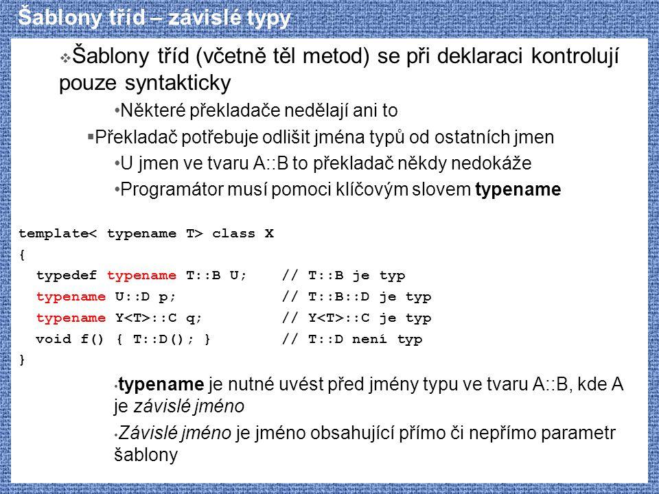 Šablony tříd – závislé typy  Šablony tříd (včetně těl metod) se při deklaraci kontrolují pouze syntakticky Některé překladače nedělají ani to  Překladač potřebuje odlišit jména typů od ostatních jmen U jmen ve tvaru A::B to překladač někdy nedokáže Programátor musí pomoci klíčovým slovem typename template class X { typedef typename T::B U;// T::B je typ typename U::D p;// T::B::D je typ typename Y ::C q;// Y ::C je typ void f() { T::D(); }// T::D není typ } typename je nutné uvést před jmény typu ve tvaru A::B, kde A je závislé jméno Závislé jméno je jméno obsahující přímo či nepřímo parametr šablony