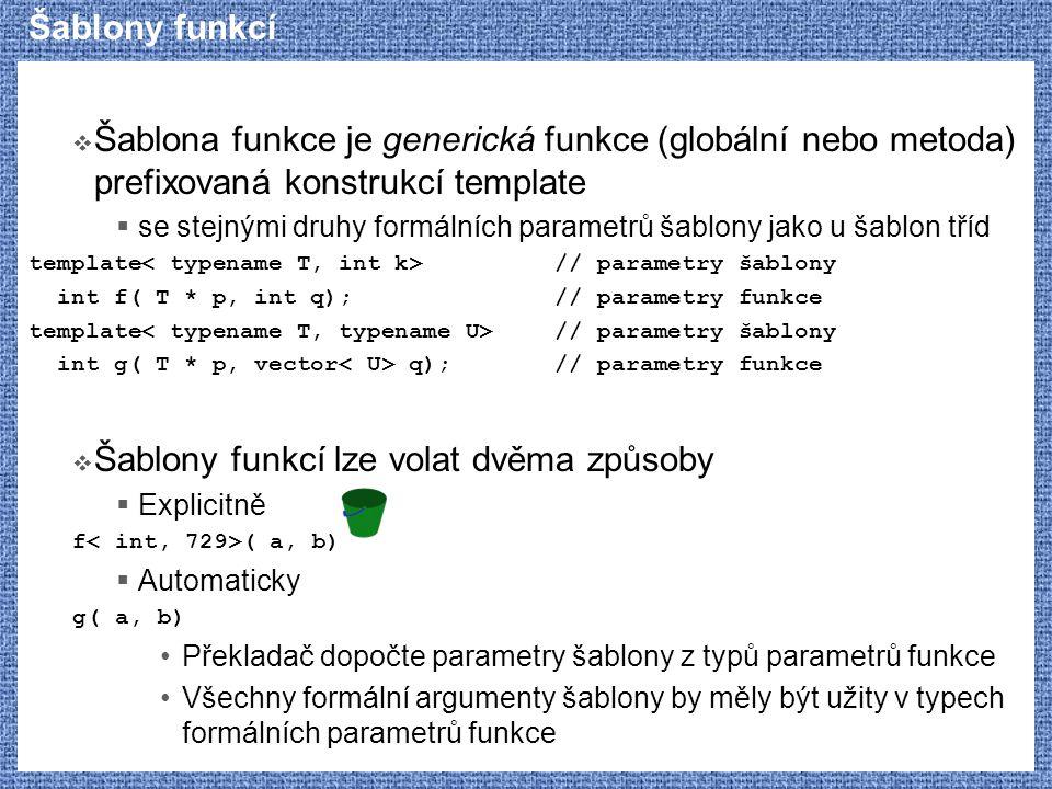 Šablony funkcí  Šablona funkce je generická funkce (globální nebo metoda) prefixovaná konstrukcí template  se stejnými druhy formálních parametrů šablony jako u šablon tříd template // parametry šablony int f( T * p, int q);// parametry funkce template // parametry šablony int g( T * p, vector q);// parametry funkce  Šablony funkcí lze volat dvěma způsoby  Explicitně f ( a, b)  Automaticky g( a, b) Překladač dopočte parametry šablony z typů parametrů funkce Všechny formální argumenty šablony by měly být užity v typech formálních parametrů funkce