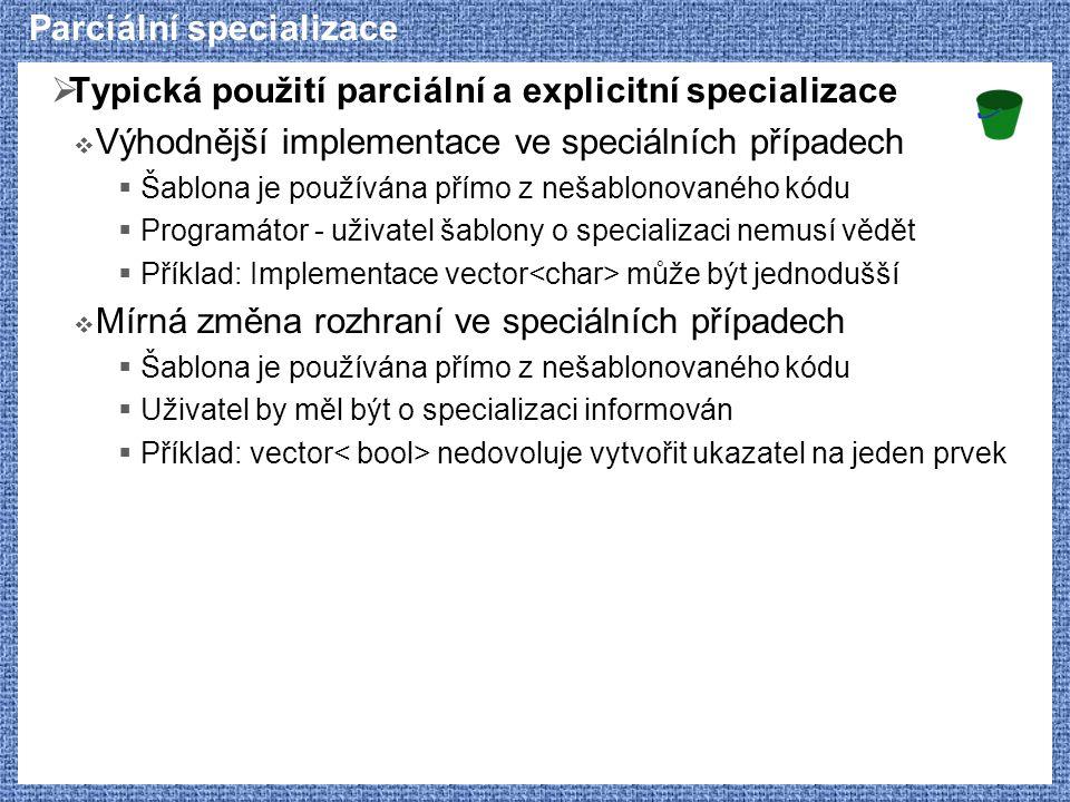 Parciální specializace  Typická použití parciální a explicitní specializace  Výhodnější implementace ve speciálních případech  Šablona je používána přímo z nešablonovaného kódu  Programátor - uživatel šablony o specializaci nemusí vědět  Příklad: Implementace vector může být jednodušší  Mírná změna rozhraní ve speciálních případech  Šablona je používána přímo z nešablonovaného kódu  Uživatel by měl být o specializaci informován  Příklad: vector nedovoluje vytvořit ukazatel na jeden prvek