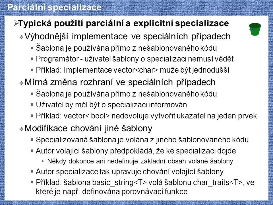Parciální specializace  Typická použití parciální a explicitní specializace  Výhodnější implementace ve speciálních případech  Šablona je používána přímo z nešablonovaného kódu  Programátor - uživatel šablony o specializaci nemusí vědět  Příklad: Implementace vector může být jednodušší  Mírná změna rozhraní ve speciálních případech  Šablona je používána přímo z nešablonovaného kódu  Uživatel by měl být o specializaci informován  Příklad: vector nedovoluje vytvořit ukazatel na jeden prvek  Modifikace chování jiné šablony  Specializovaná šablona je volána z jiného šablonovaného kódu  Autor volající šablony předpokládá, že ke specializaci dojde Někdy dokonce ani nedefinuje základní obsah volané šablony  Autor specializace tak upravuje chování volající šablony  Příklad: šablona basic_string volá šablonu char_traits, ve které je např.